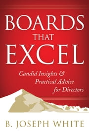 Boards That Excel - Candid Insights and Practical Advice for Directors ebook by B. Joseph White