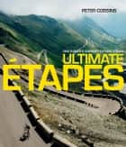 Ultimate Etapes - Ride Europe's Greatest Cycling Stages ebook by Peter Cossins