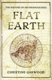 Flat Earth - The History of an Infamous Idea ebook by Christine Garwood