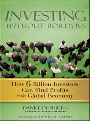 Investing Without Borders - How Six Billion Investors Can Find Profits in the Global Economy ebook by Daniel Frishberg,Arthur Laffer