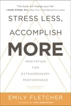 Stress Less, Accomplish More - Meditation for Extraordinary Performance ebook by Emily Fletcher