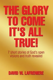 The Glory to Come It's all True! - 7 short stories of God's open visions and truth revealed ebook by David W. LaFreniere