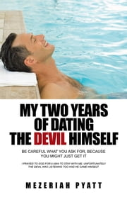 My Two Years of Dating The Devil Himself - Be Careful What You Ask For, Because You Might Just Get It ebook by MEZERIAH Pyatt