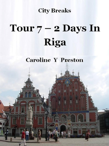 City Breaks: Tour 7 - 2 Days In Riga ebook by Caroline  Y Preston