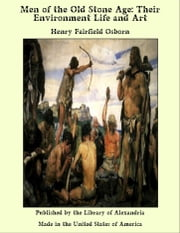 Men of the Old Stone Age: Their Environment Life and Art ebook by Henry Fairfield Osborn