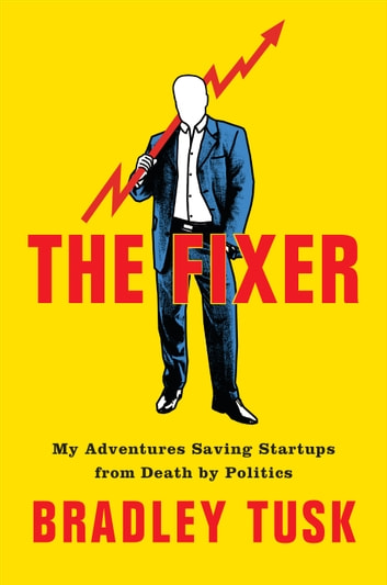 The Fixer - My Adventures Saving Startups from Death by Politics eBook by Bradley Tusk