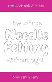 Needle Arts with Vision Loss: How to Enjoy Needle Felting Without Sight ebook by Shireen Irvine Perry
