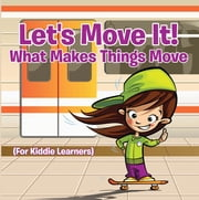 Let's Move It! What Makes Things Move (For Kiddie Learners) - Physics for Kids - Mass and Motion in General Relativity ebook by Baby Professor