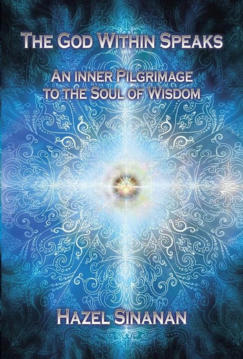 The God Within Speaks - An Inner Pilgrimage to the Soul of Wisdom eBook by Hazel Sinanan