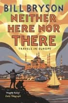 Neither Here, Nor There - Travels in Europe ebook by Bill Bryson