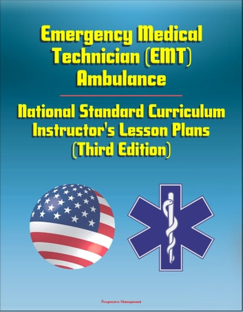 Emergency Medical Technician (EMT) Ambulance: National Standard Curriculum Instructor's Lesson Plans (Third Edition) ebook by Progressive Management