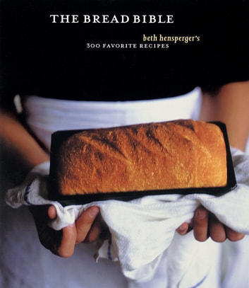 The Bread Bible - 300 Favorite Recipes eBook by Beth Hensperger