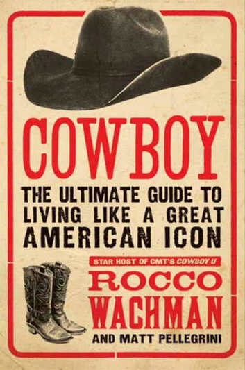 Cowboy - The Ultimate Guide to Living Like a Great American Icon ebook by Rocco Wachman,Matthew A. Pellegrini