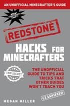 Hacks for Minecrafters: Redstone - The Unofficial Guide to Tips and Tricks That Other Guides Won't Teach You ebook by Megan Miller