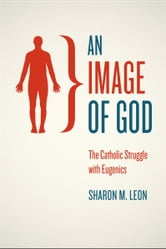 An Image of God - The Catholic Struggle with Eugenics ebook by Sharon M. Leon
