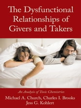 The Dysfunctional Relationships of Givers and Takers - An Analysis of Toxic Chemistries ebook by Church, Brooks, Kohlert
