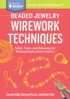 Beaded Jewelry: Wirework Techniques - Skills, Tools, and Materials for Making Handcrafted Jewelry. A Storey BASICS® Title ebook by Carson Eddy, Rachael Evans, Kate Feld