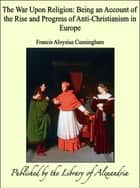 The War Upon Religion: Being an Account of the Rise and Progress of Anti-Christianism in Europe ebook by Francis Aloysius Cunningham