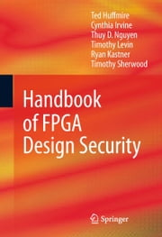Handbook of FPGA Design Security ebook by Ted Huffmire,Cynthia Irvine,Thuy D. Nguyen,Timothy Levin,Ryan Kastner,Timothy Sherwood