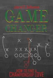 Game Changer - How to Find a Championship Love ebook by Jabriel S.  Ballentine