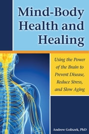 Mind-Body Health and Healing - Using the Power of the Brain to Prevent Disease, Reduce Stress, and Slow Aging ebook by Andrew  Goliszek