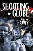 Shooting the Globe - The travel memoirs of a photojournalist ebook by Maurice Harvey