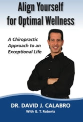 Align Yourself for Optimal Wellness - A Chiropractic Approach to an Exceptional Life ebook by Dr. David J. Calabro