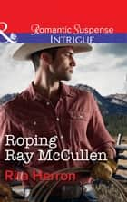 Roping Ray Mccullen (Mills & Boon Intrigue) (The Heroes of Horseshoe Creek, Book 3) ebook by Rita Herron