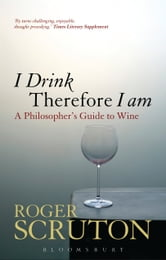 I Drink Therefore I Am - A Philosopher's Guide to Wine ebook by Roger Scruton