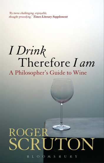 I Drink Therefore I Am - A Philosopher's Guide to Wine ebook by Sir Roger Scruton