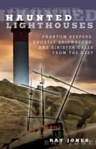 Haunted Lighthouses - Phantom Keepers, Ghostly Shipwrecks, and Sinister Calls From the Deep ebook by Ray Jones
