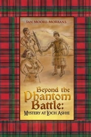 Beyond the Phantom Battle: Mystery at Loch Ashie - Mystery at Loch Ashie ebook by Ian Moore-Morrans