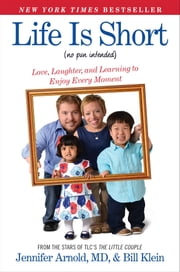 Life Is Short (No Pun Intended) - Love, Laughter, and Learning to Enjoy Every Moment ebook by Bill Klein,Jennifer Arnold, MD