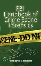 FBI Handbook of Crime Scene Forensics ebook by Federal Bureau of Investigation Federal Bureau of Investigation
