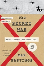The Secret War - Spies, Ciphers, and Guerrillas, 1939-1945 ebook by Max Hastings