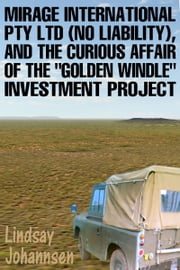 Mirage Resources International Pty Ltd (No Liability), and the Curious Affair of the Golden Windle Investment Project ebook by Lindsay Johannsen