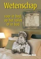 Wetenschap voor in bed, op het toilet of in bad ebook by Robert Jan Blom