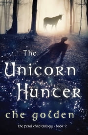The Unicorn Hunter - The Feral Child Trilogy ebook by Che Golden