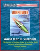Airpower Myths and Facts: World War II, Vietnam - Effectiveness of Bombing, Usage of the Atomic Bomb on Japan at Hiroshima and Nagasaki, Strategic Bombing ebook by Progressive Management