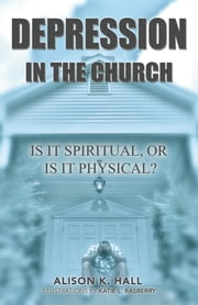 Depression in the Church - Is it Spiritual, or Is It Physical? ebook by Alison K. Hall
