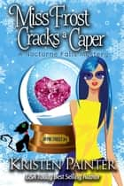 Miss Frost Cracks A Caper - A Nocturne Falls Mystery ebook by Kristen Painter