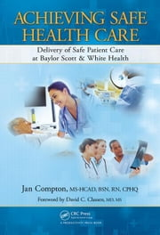 Achieving Safe Health Care: Delivery of Safe Patient Care at Baylor Scott & White Health ebook by Compton, Jan
