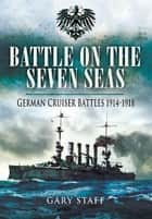 Battle on the Seven Seas - German Cruiser Battles 1914-1918 ebook by Staff, Gary