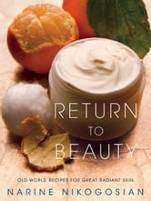 Return to Beauty - Old-World Recipes for Great Radiant Skin ebook by Narine Nikogosian