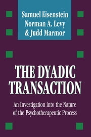 The Dyadic Transaction - Investigation into the Nature of the Psychotherapeutic Process ebook by Samuel Eisenstein, Norman A Levy, Judd Marmor