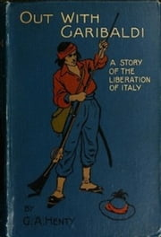 Out with Garibaldi, a Story of the Liberation of Italy ebook by G. A. Henty