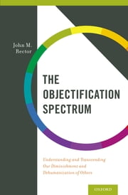 The Objectification Spectrum - Understanding and Transcending Our Diminishment and Dehumanization of Others ebook by John M. Rector