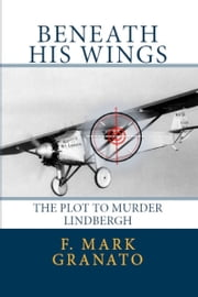 Beneath His Wings: The Plot To Murder Lindbergh ebook by F. Mark Granato