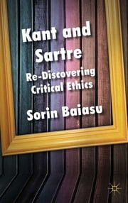 Kant and Sartre - Re-discovering Critical Ethics ebook by Dr Sorin Baiasu