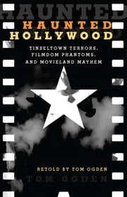 Haunted Hollywood - Tinseltown Terrors, Filmdom Phantoms, and Movieland Mayhem ebook by Tom Ogden